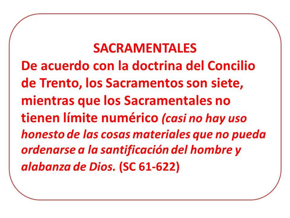 SACRAMENTALES De acuerdo con la doctrina del Concilio de Trento, los Sacramentos son siete, mientras que los Sacramentales no tienen límite numérico (casi no hay uso honesto de las cosas materiales que no pueda ordenarse a la santificación del hombre y alabanza de Dios.