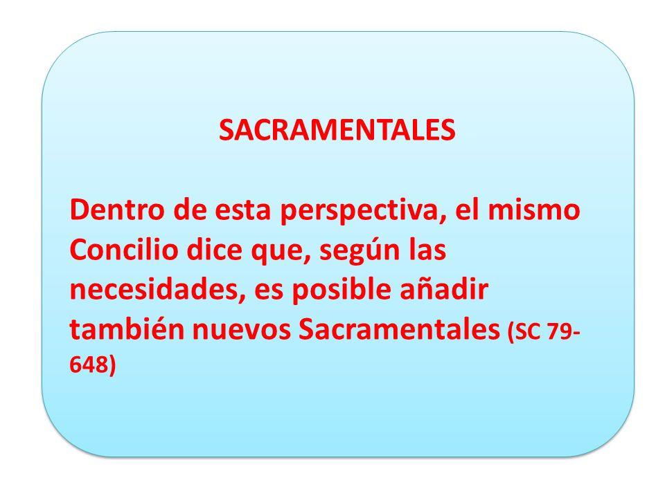 SACRAMENTALES Dentro de esta perspectiva, el mismo Concilio dice que, según las necesidades, es posible añadir también nuevos Sacramentales (SC 79- 648) SACRAMENTALES Dentro de esta perspectiva, el mismo Concilio dice que, según las necesidades, es posible añadir también nuevos Sacramentales (SC 79- 648)