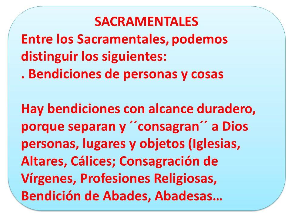 SACRAMENTALES Entre los Sacramentales, podemos distinguir los siguientes:. Bendiciones de personas y cosas Hay bendiciones con alcance duradero, porqu