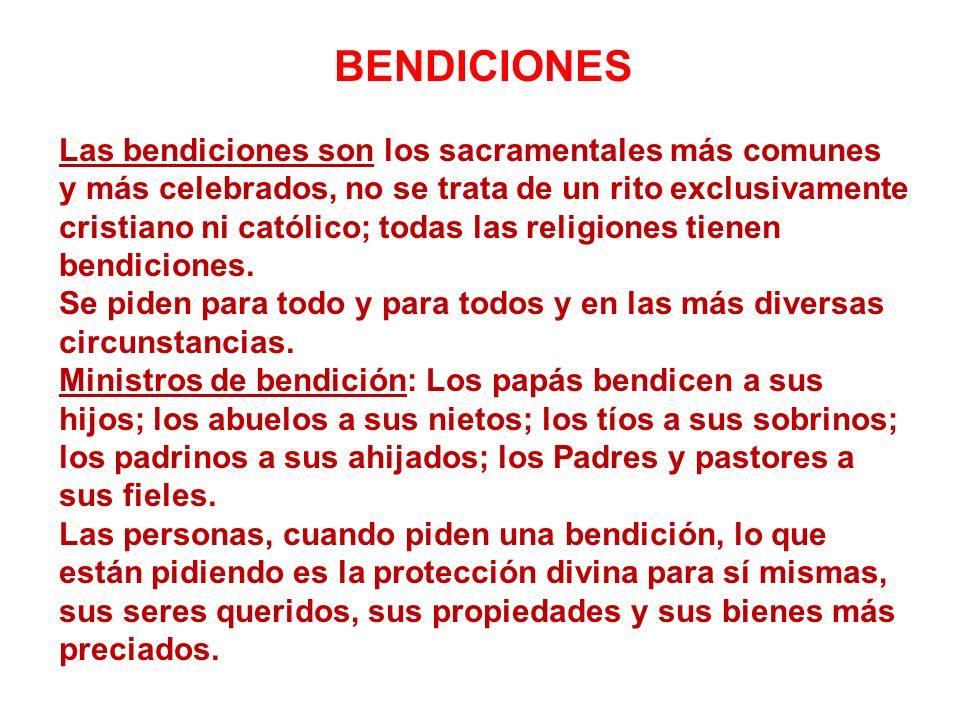 BENDICIONES Las bendiciones son los sacramentales más comunes y más celebrados, no se trata de un rito exclusivamente cristiano ni católico; todas las religiones tienen bendiciones.