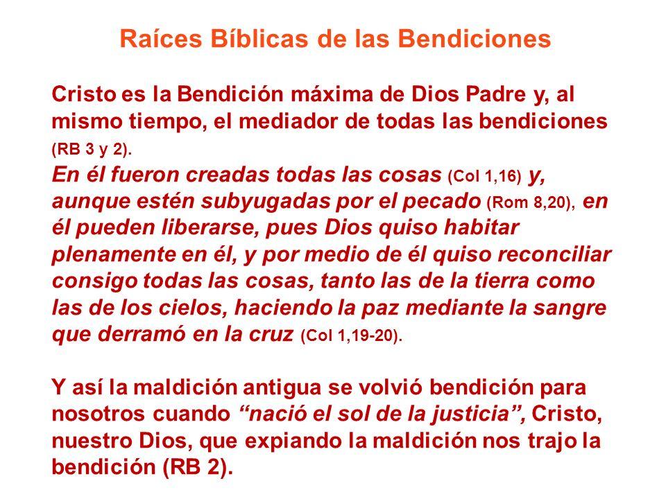 Raíces Bíblicas de las Bendiciones Cristo es la Bendición máxima de Dios Padre y, al mismo tiempo, el mediador de todas las bendiciones (RB 3 y 2). En