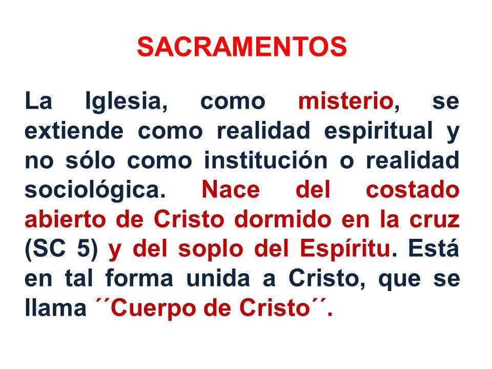 SACRAMENTOS La Iglesia, como misterio, se extiende como realidad espiritual y no sólo como institución o realidad sociológica. Nace del costado abiert