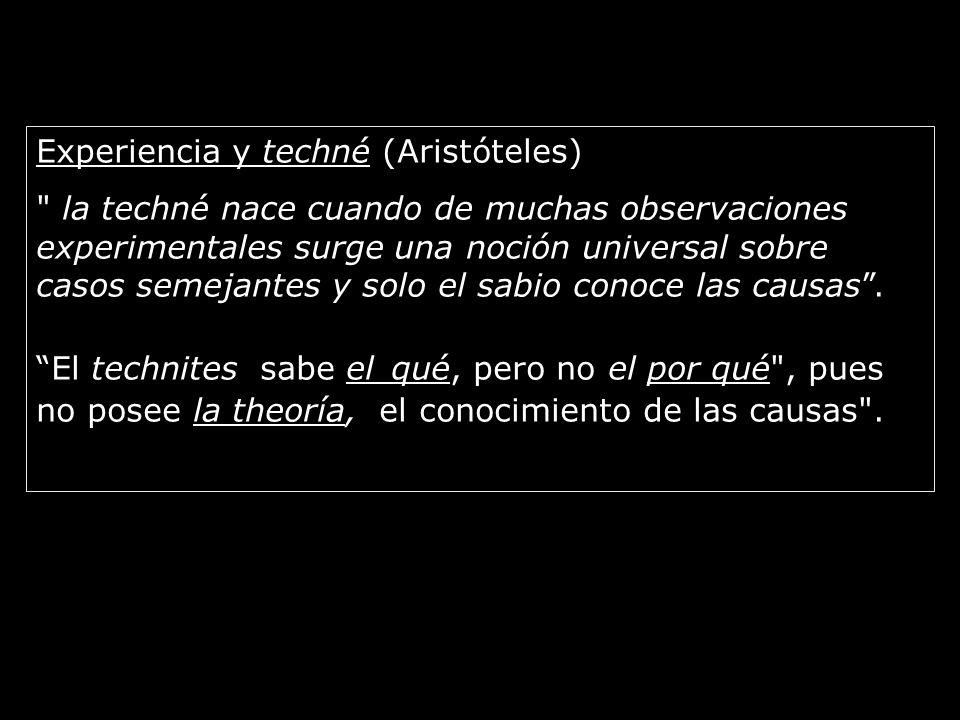 Experiencia y techné (Aristóteles) la techné nace cuando de muchas observaciones experimentales surge una noción universal sobre casos semejantes y solo el sabio conoce las causas.