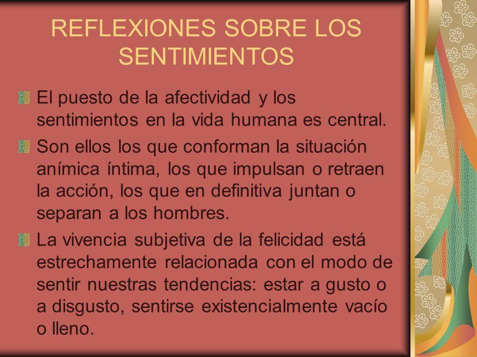 REFLEXIONES SOBRE LOS SENTIMIENTOS El puesto de la afectividad y los sentimientos en la vida humana es central. Son ellos los que conforman la situaci
