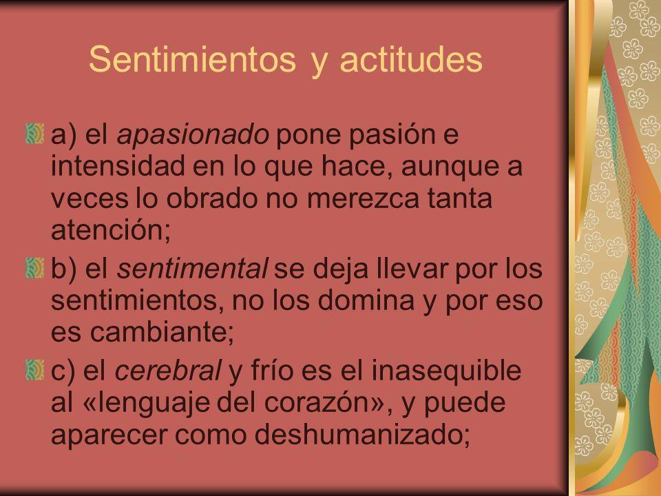 Sentimientos y actitudes a) el apasionado pone pasión e intensidad en lo que hace, aunque a veces lo obrado no merezca tanta atención; b) el sentiment