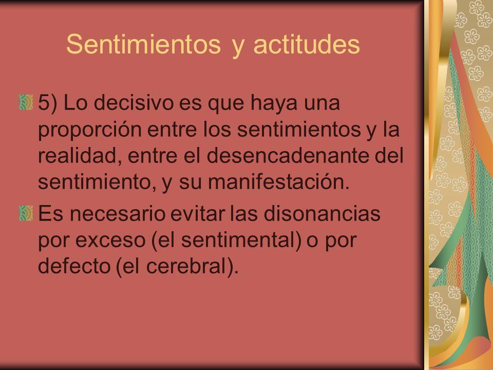 Sentimientos y actitudes 5) Lo decisivo es que haya una proporción entre los sentimientos y la realidad, entre el desencadenante del sentimiento, y su manifestación.