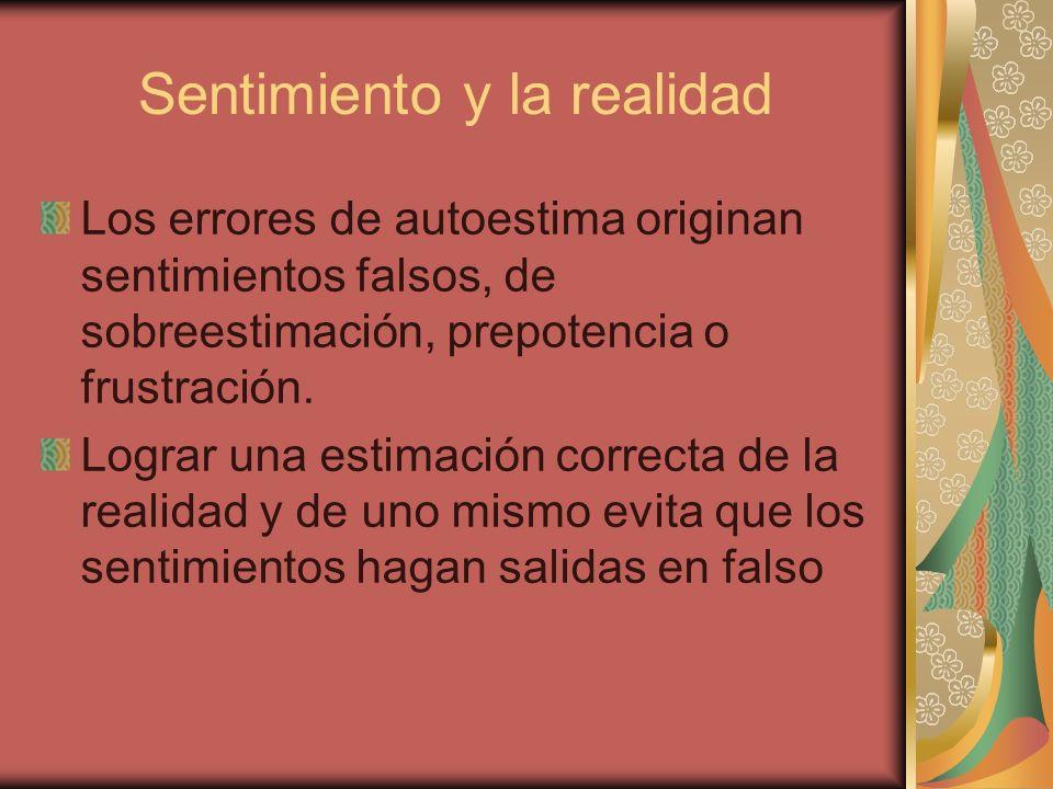 Sentimiento y la realidad Los errores de autoestima originan sentimientos falsos, de sobreestimación, prepotencia o frustración. Lograr una estimación