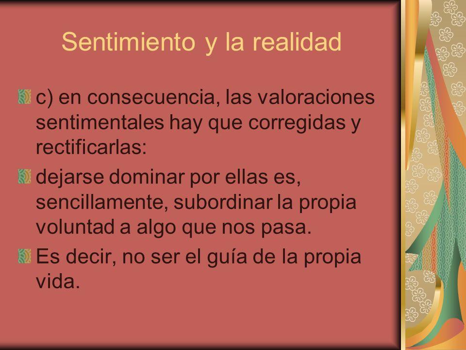 Sentimiento y la realidad c) en consecuencia, las valoraciones sentimentales hay que corregidas y rectificarlas: dejarse dominar por ellas es, sencill