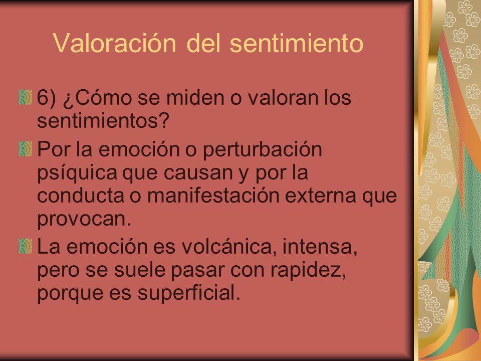 Valoración del sentimiento 6) ¿Cómo se miden o valoran los sentimientos? Por la emoción o perturbación psíquica que causan y por la conducta o manifes