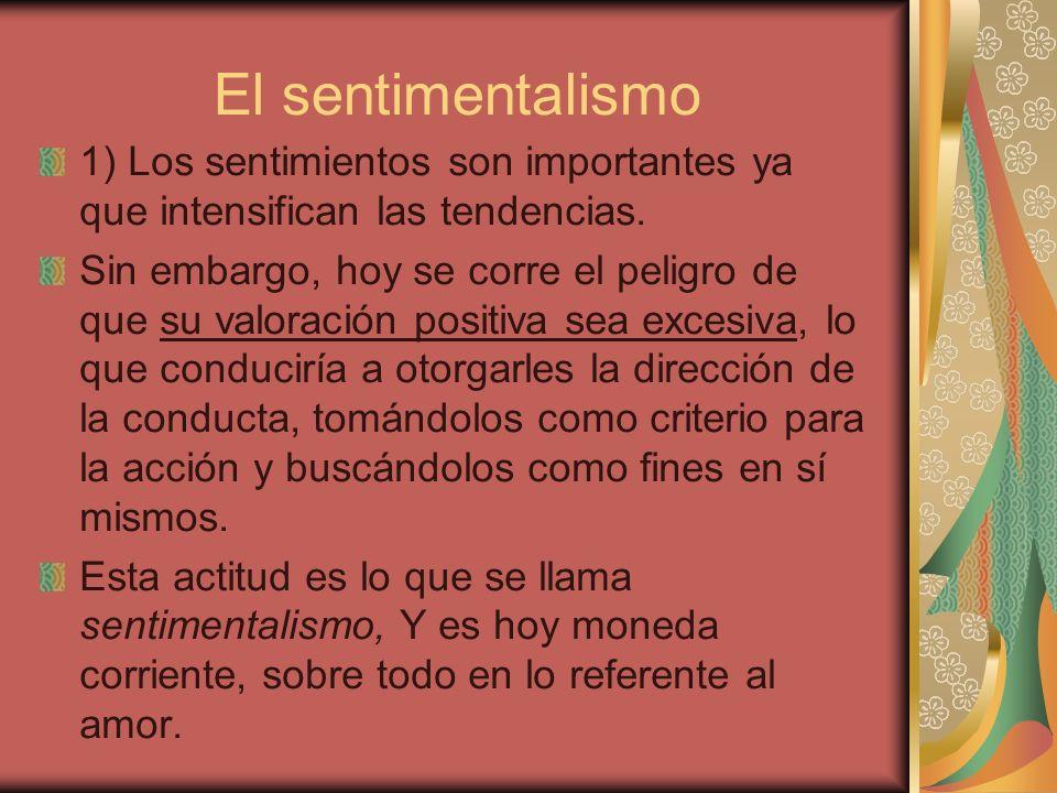 El sentimentalismo 1) Los sentimientos son importantes ya que intensifican las tendencias. Sin embargo, hoy se corre el peligro de que su valoración p