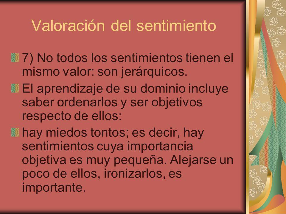 Valoración del sentimiento 7) No todos los sentimientos tienen el mismo valor: son jerárquicos. El aprendizaje de su dominio incluye saber ordenarlos