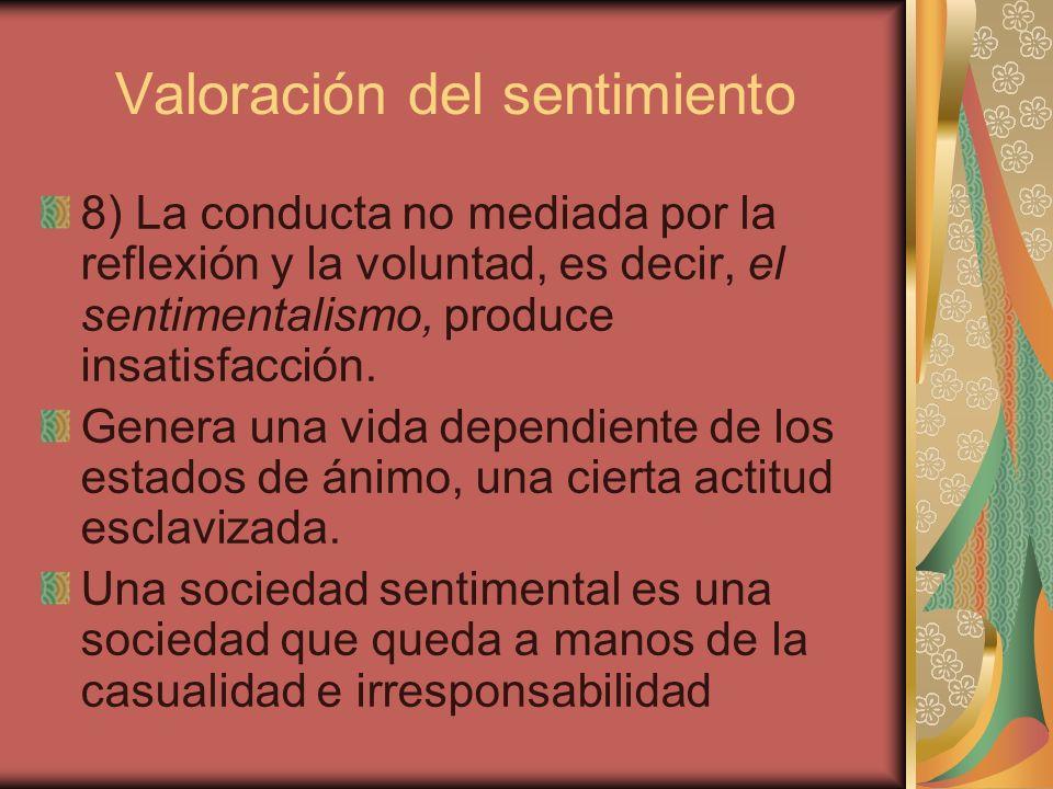 Valoración del sentimiento 8) La conducta no mediada por la reflexión y la voluntad, es decir, el sentimentalismo, produce insatisfacción. Genera una