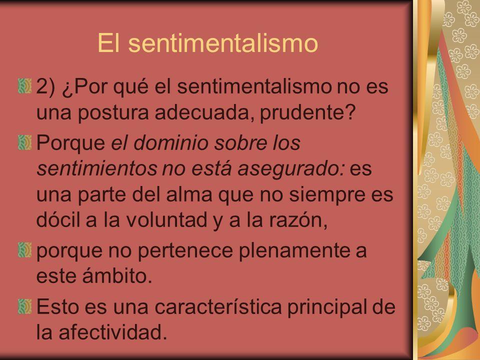 El sentimentalismo 2) ¿Por qué el sentimentalismo no es una postura adecuada, prudente? Porque el dominio sobre los sentimientos no está asegurado: es