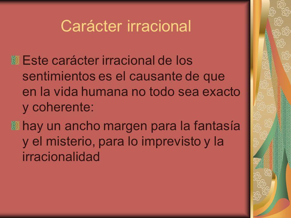 Carácter irracional Este carácter irracional de los sentimientos es el causante de que en la vida humana no todo sea exacto y coherente: hay un ancho margen para la fantasía y el misterio, para lo imprevisto y la irracionalidad
