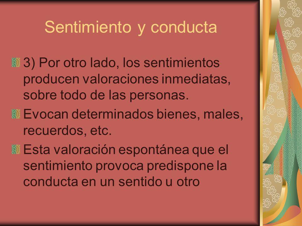 Sentimiento y conducta 3) Por otro lado, los sentimientos producen valoraciones inmediatas, sobre todo de las personas. Evocan determinados bienes, ma