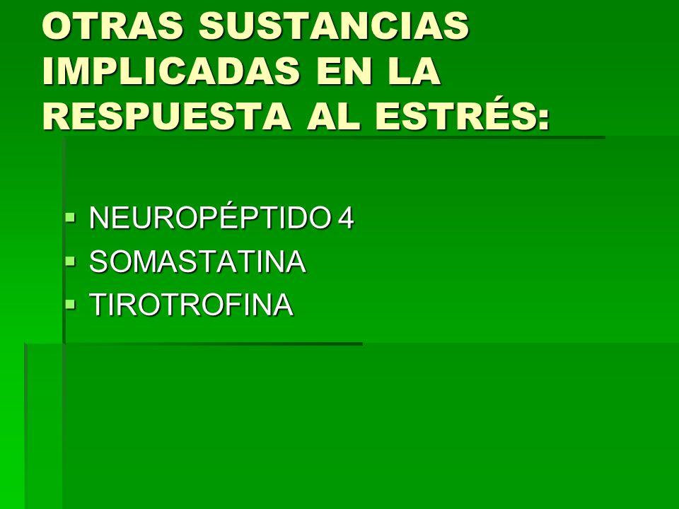 OTRAS SUSTANCIAS IMPLICADAS EN LA RESPUESTA AL ESTRÉS: NEUROPÉPTIDO 4 NEUROPÉPTIDO 4 SOMASTATINA SOMASTATINA TIROTROFINA TIROTROFINA