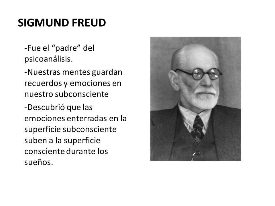 SIGMUND FREUD -Fue el padre del psicoanálisis. -Nuestras mentes guardan recuerdos y emociones en nuestro subconsciente -Descubrió que las emociones en