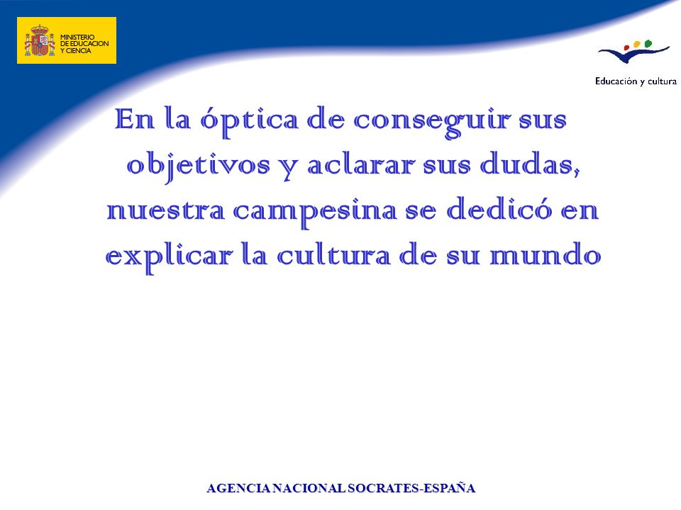 AGENCIA NACIONAL SOCRATES-ESPAÑA En la óptica de conseguir sus objetivos y aclarar sus dudas, nuestra campesina se dedicó en explicar la cultura de su