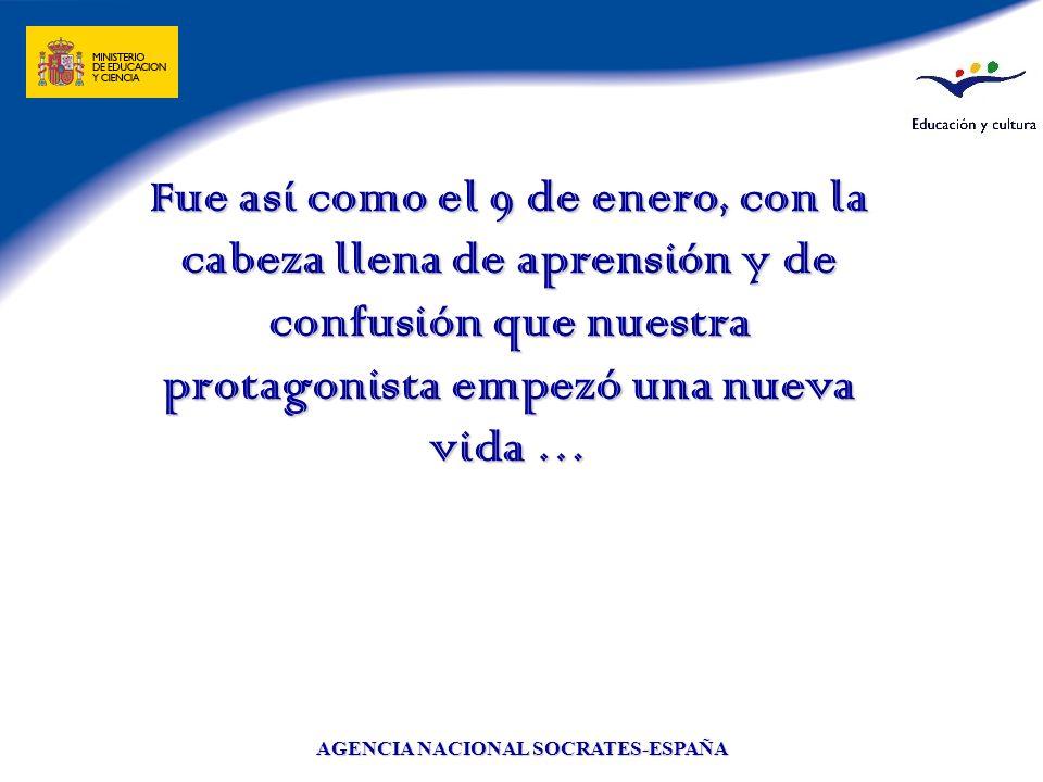 AGENCIA NACIONAL SOCRATES-ESPAÑA Fue así como el 9 de enero, con la cabeza llena de aprensión y de confusión que nuestra protagonista empezó una nueva
