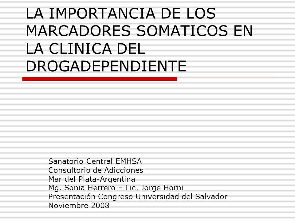 LA IMPORTANCIA DE LOS MARCADORES SOMATICOS EN LA CLINICA DEL DROGADEPENDIENTE Sanatorio Central EMHSA Consultorio de Adicciones Mar del Plata-Argentin