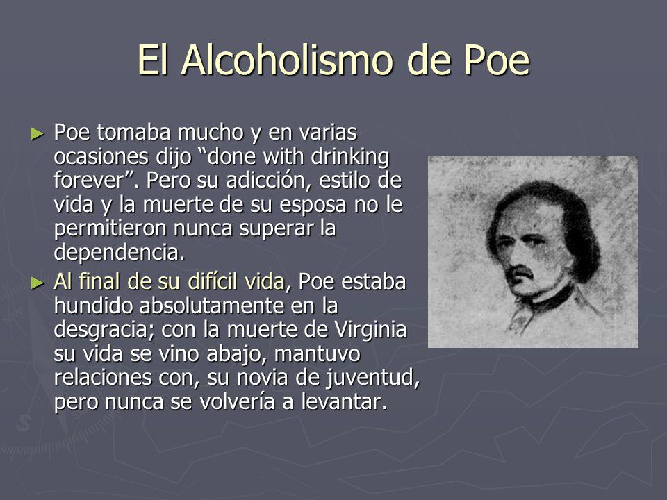 El Alcoholismo de Poe Poe tomaba mucho y en varias ocasiones dijo done with drinking forever. Pero su adicción, estilo de vida y la muerte de su espos