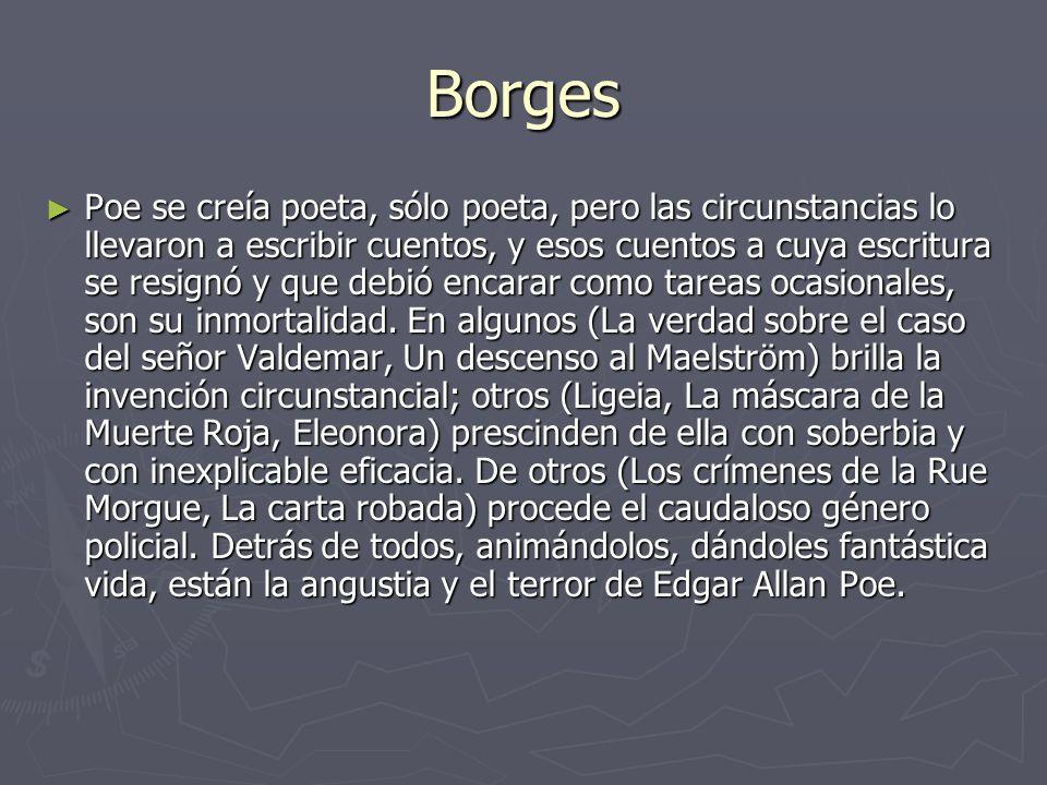 Borges Poe se creía poeta, sólo poeta, pero las circunstancias lo llevaron a escribir cuentos, y esos cuentos a cuya escritura se resignó y que debió encarar como tareas ocasionales, son su inmortalidad.
