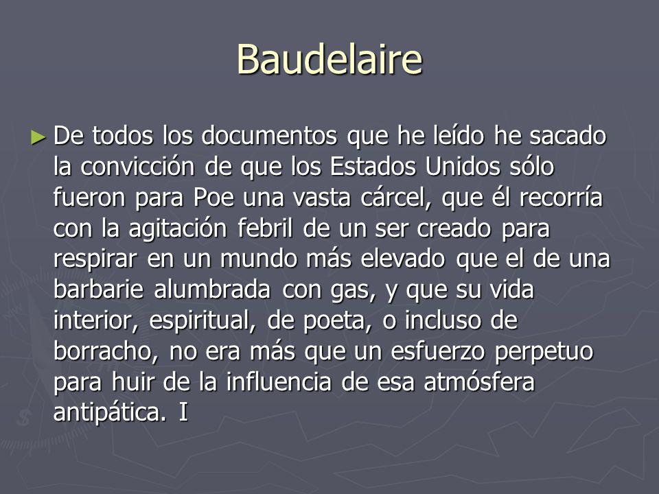 Baudelaire De todos los documentos que he leído he sacado la convicción de que los Estados Unidos sólo fueron para Poe una vasta cárcel, que él recorría con la agitación febril de un ser creado para respirar en un mundo más elevado que el de una barbarie alumbrada con gas, y que su vida interior, espiritual, de poeta, o incluso de borracho, no era más que un esfuerzo perpetuo para huir de la influencia de esa atmósfera antipática.