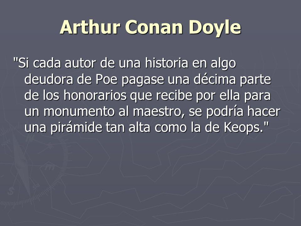 Arthur Conan Doyle Si cada autor de una historia en algo deudora de Poe pagase una décima parte de los honorarios que recibe por ella para un monumento al maestro, se podría hacer una pirámide tan alta como la de Keops.