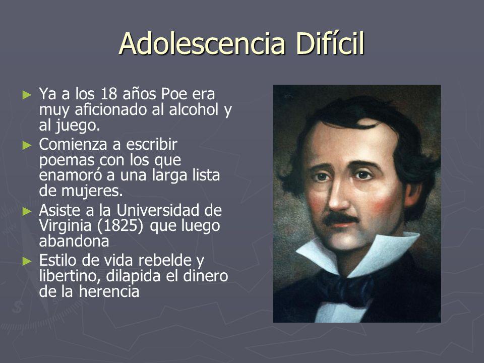 Adolescencia Difícil Ya a los 18 años Poe era muy aficionado al alcohol y al juego. Comienza a escribir poemas con los que enamoró a una larga lista d