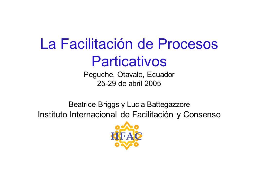 La Facilitación de Procesos Particativos Peguche, Otavalo, Ecuador 25-29 de abril 2005 Beatrice Briggs y Lucia Battegazzore Instituto Internacional de Facilitación y Consenso