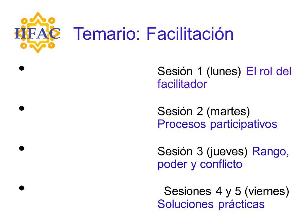 Sesión 1 (lunes) El rol del facilitador Sesión 2 (martes) Procesos participativos Sesión 3 (jueves) Rango, poder y conflicto Sesiones 4 y 5 (viernes) Soluciones prácticas Temario: Facilitación