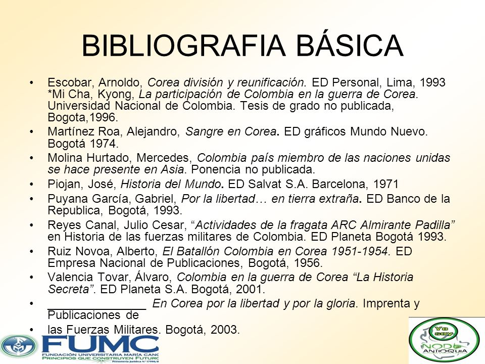 BIBLIOGRAFIA BÁSICA Escobar, Arnoldo, Corea división y reunificación. ED Personal, Lima, 1993 *Mi Cha, Kyong, La participación de Colombia en la guerr