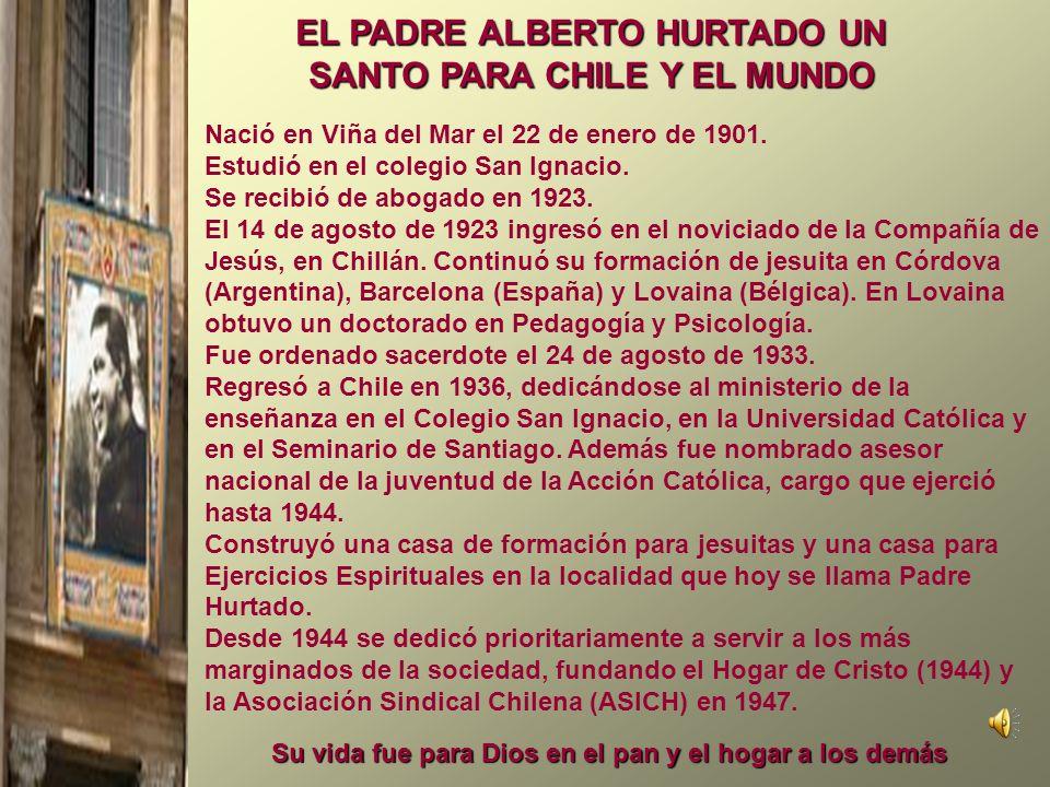 EL PADRE ALBERTO HURTADO UN SANTO PARA CHILE Y EL MUNDO Nació en Viña del Mar el 22 de enero de 1901. Estudió en el colegio San Ignacio. Se recibió de