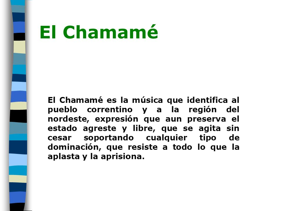 El Chamamé Por ello el chamamé representa para aquellos pueblos la forma de expresión que mediante un viento musical le restituye al hombre su libertad, su lenguaje, sus gestos, su memoria.