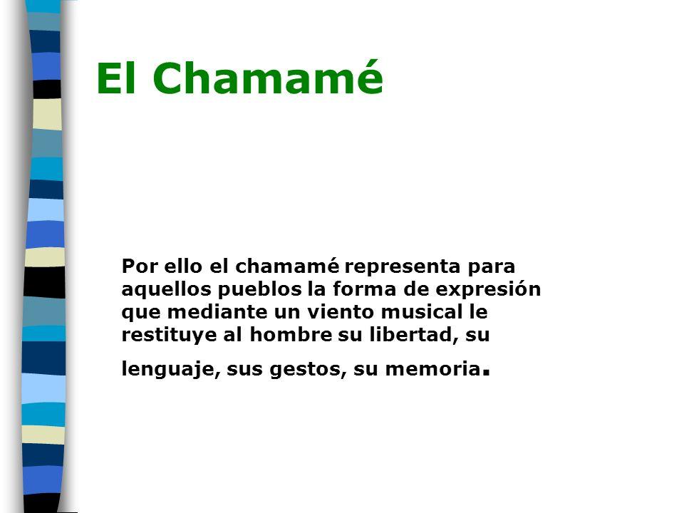 El Chamamé Por ello el chamamé representa para aquellos pueblos la forma de expresión que mediante un viento musical le restituye al hombre su liberta