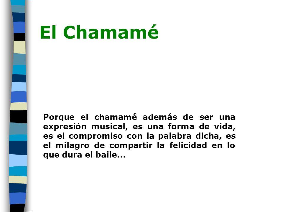El Chamamé Porque el chamamé además de ser una expresión musical, es una forma de vida, es el compromiso con la palabra dicha, es el milagro de compartir la felicidad en lo que dura el baile...