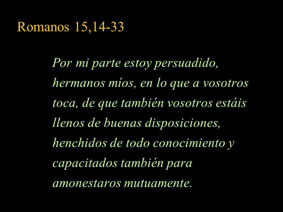 Romanos 15,14-33 Por mi parte estoy persuadido, hermanos míos, en lo que a vosotros toca, de que también vosotros estáis llenos de buenas disposicione