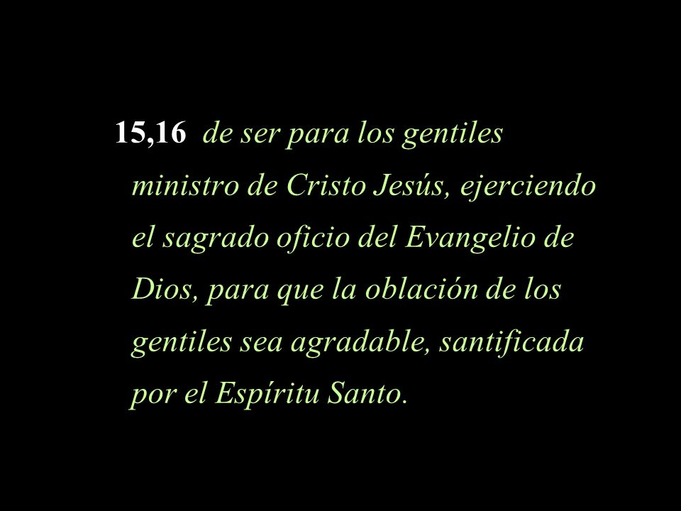 15,16 de ser para los gentiles ministro de Cristo Jesús, ejerciendo el sagrado oficio del Evangelio de Dios, para que la oblación de los gentiles sea