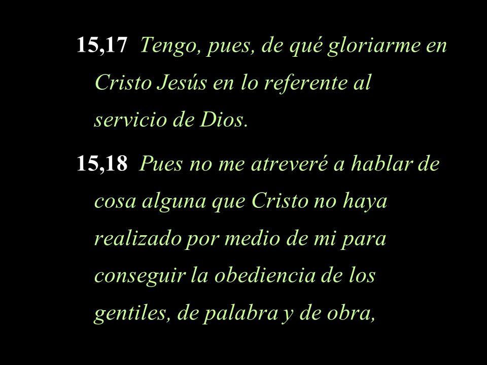 15,17 Tengo, pues, de qué gloriarme en Cristo Jesús en lo referente al servicio de Dios. 15,18 Pues no me atreveré a hablar de cosa alguna que Cristo