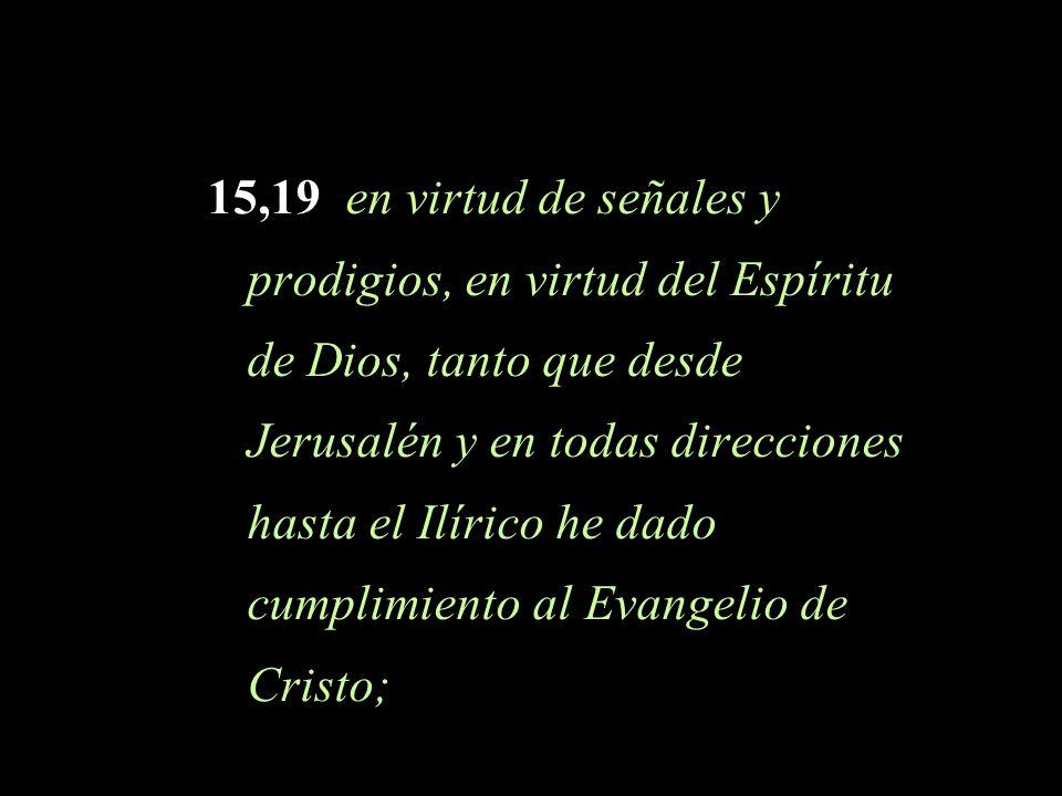 15,19 en virtud de señales y prodigios, en virtud del Espíritu de Dios, tanto que desde Jerusalén y en todas direcciones hasta el Ilírico he dado cump