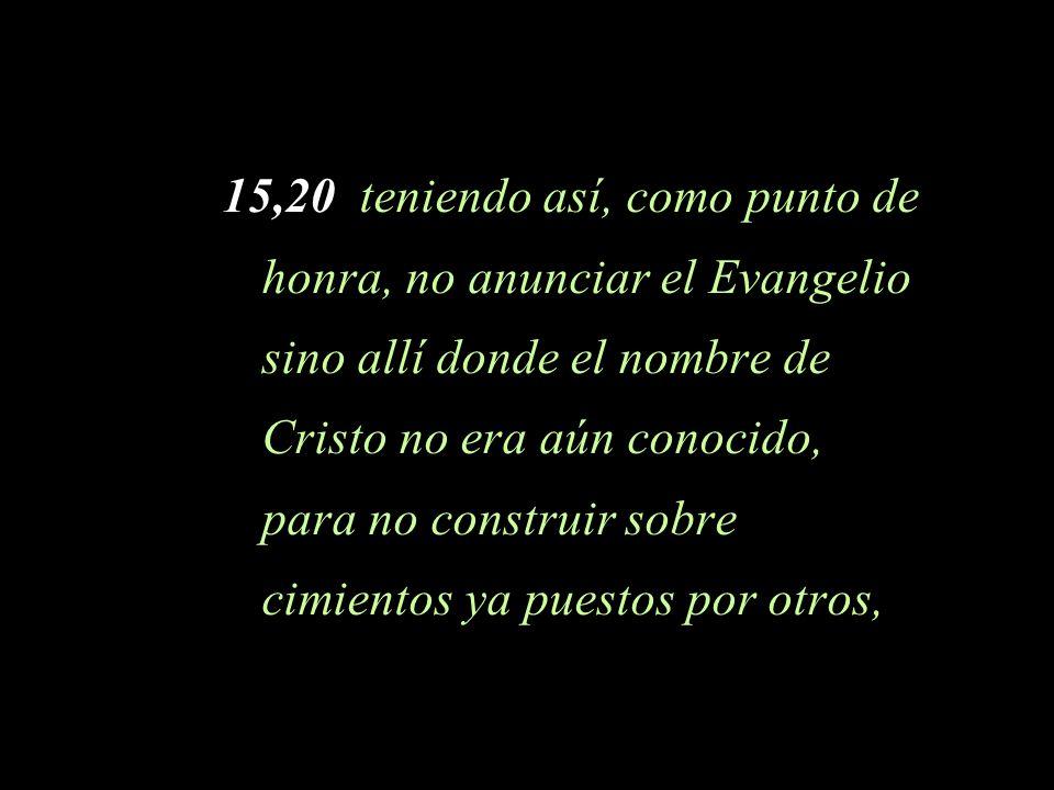 15,20 teniendo así, como punto de honra, no anunciar el Evangelio sino allí donde el nombre de Cristo no era aún conocido, para no construir sobre cim