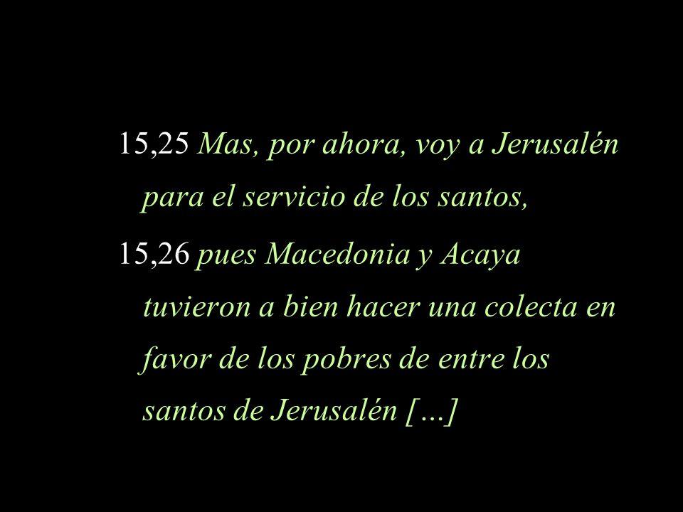 15,25 Mas, por ahora, voy a Jerusalén para el servicio de los santos, 15,26 pues Macedonia y Acaya tuvieron a bien hacer una colecta en favor de los p