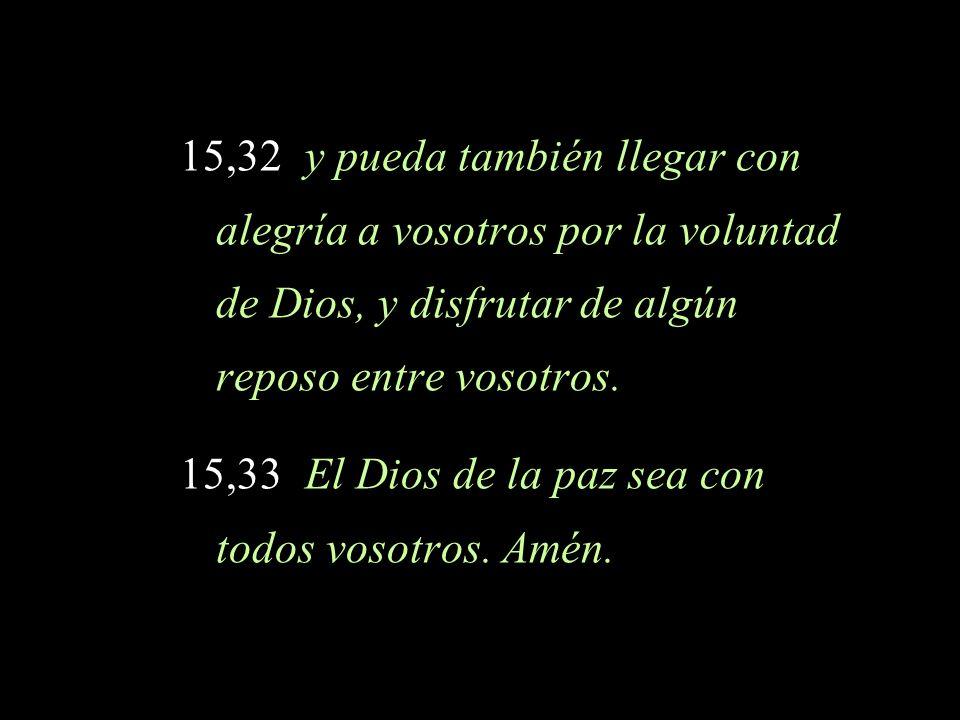 15,32 y pueda también llegar con alegría a vosotros por la voluntad de Dios, y disfrutar de algún reposo entre vosotros. 15,33 El Dios de la paz sea c