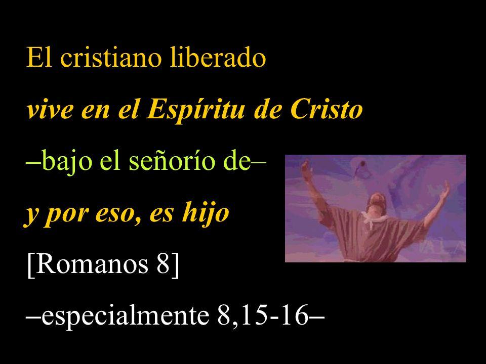 El cristiano liberado vive en el Espíritu de Cristo –bajo el señorío de– y por eso, es hijo [Romanos 8] –especialmente 8,15-16–