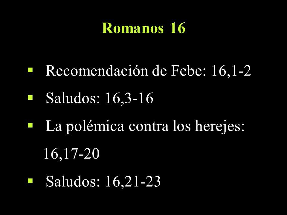 Romanos 16 Recomendación de Febe: 16,1-2 Saludos: 16,3-16 La polémica contra los herejes: 16,17-20 Saludos: 16,21-23