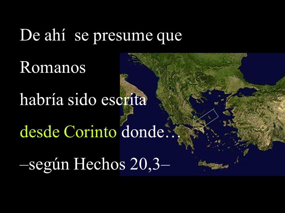 De ahí se presume que Romanos habría sido escrita desde Corinto donde… –según Hechos 20,3–