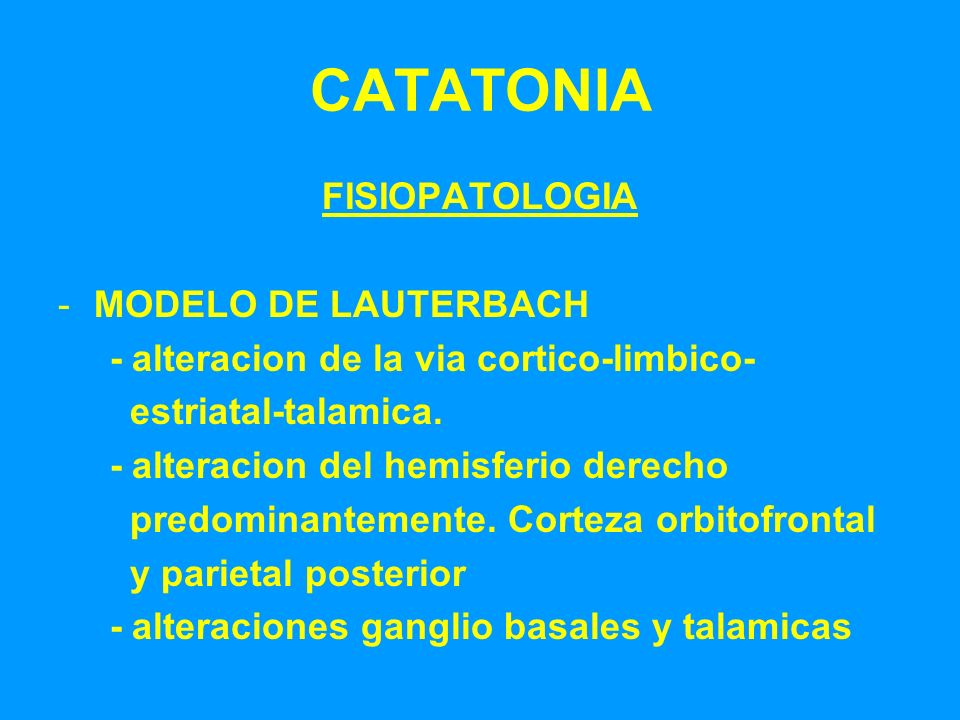 CATATONIA FISIOPATOLOGIA -MODELO DE LAUTERBACH - alteracion de la via cortico-limbico- estriatal-talamica. - alteracion del hemisferio derecho predomi