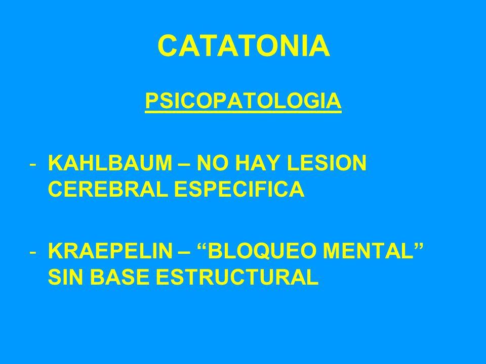 CATATONIA PSICOPATOLOGIA -KAHLBAUM – NO HAY LESION CEREBRAL ESPECIFICA -KRAEPELIN – BLOQUEO MENTAL SIN BASE ESTRUCTURAL