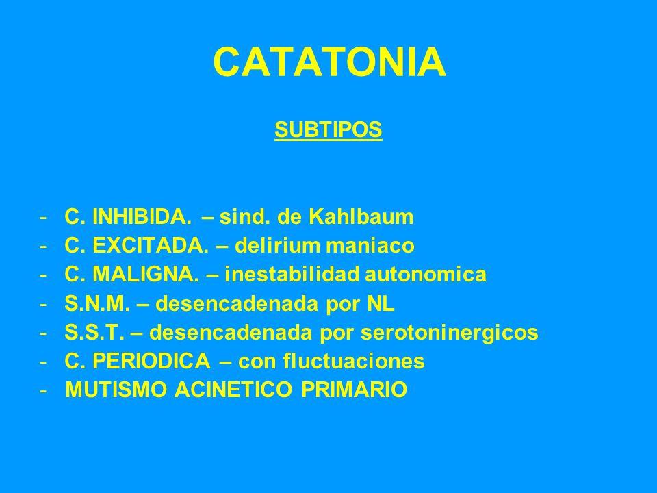 CATATONIA SUBTIPOS -C. INHIBIDA. – sind. de Kahlbaum -C. EXCITADA. – delirium maniaco -C. MALIGNA. – inestabilidad autonomica -S.N.M. – desencadenada