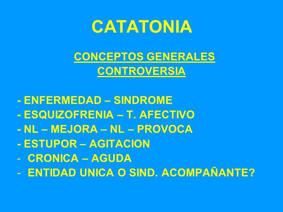 CATATONIA CONCEPTOS GENERALES CONTROVERSIA - ENFERMEDAD – SINDROME - ESQUIZOFRENIA – T. AFECTIVO - NL – MEJORA – NL – PROVOCA - ESTUPOR – AGITACION -C